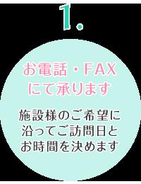 お電話・FAXにて承ります 施設様のご希望に沿ってご訪問日とお時間を決めます